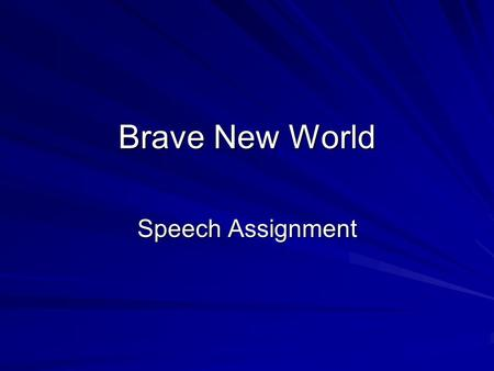 Brave New World Speech Assignment. After carefully reading Brave New World, and through our class discussions, you will of course have some opinions on.