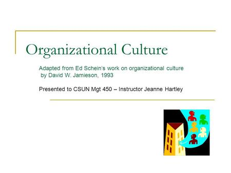Organizational Culture Adapted from Ed Schein's work on organizational culture by David W. Jamieson, 1993 Presented to CSUN Mgt 450 – Instructor Jeanne.