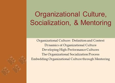 Organizational Culture, Socialization, & Mentoring Organizational Culture: Definition and Context Dynamics of Organizational Culture Developing High-Performance.