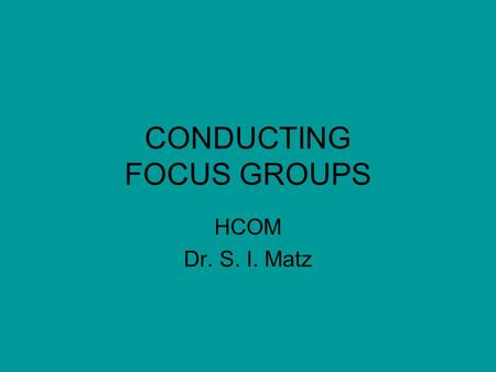 CONDUCTING FOCUS GROUPS HCOM Dr. S. I. Matz. Characteristics Size – 7 to 12 small for inclusiveness; –Large enough for diversity Participants – similar,