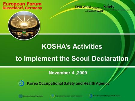 Korea Occupational Safety and Health Agency November 4,2009 KOSHA's Activities to Implement the Seoul Declaration European Forum Dusseldorf, Germany.