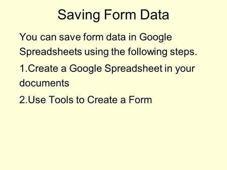 Saving Form Data You can save form data in Google Spreadsheets using the following steps. 1.Create a Google Spreadsheet in your documents 2.Use Tools to.