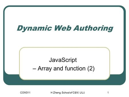 Dynamic Web Authoring JavaScript – Array and function (2) COM311H Zheng, School of C&M, UUJ1.