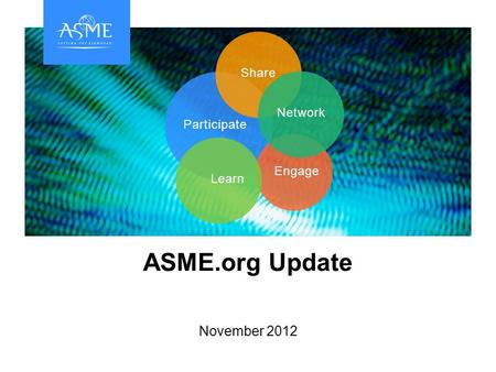Participate Engage LearnShareNetwork ASME.org Update November 2012.
