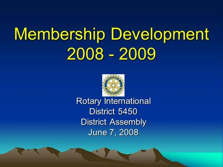 Membership Development 2008 - 2009 Rotary International District 5450 District Assembly June 7, 2008.