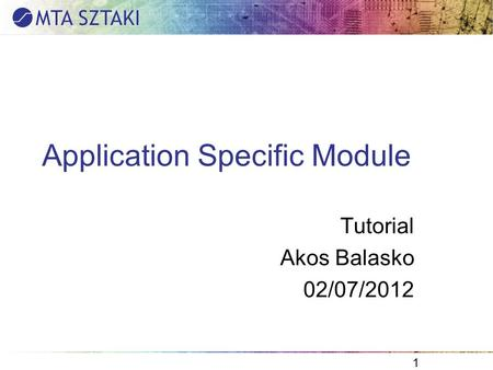 Application Specific Module Tutorial Akos Balasko 02/07/2012 1.