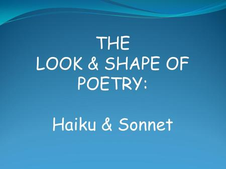 THE LOOK & SHAPE OF POETRY: Haiku & Sonnet. Sonnet A sonnet is a poetic form which originated in Italy in the 11 th century It is a 14-line poem with.