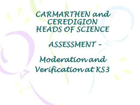 CARMARTHEN and CEREDIGION HEADS OF SCIENCE ASSESSMENT – Moderation and Verification at KS3.