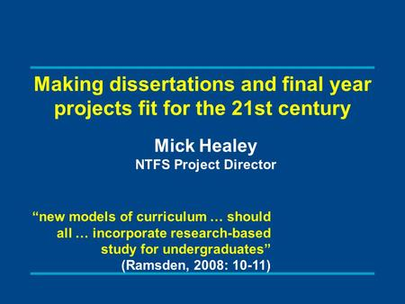 "Making dissertations and final year projects fit for the 21st century Mick Healey NTFS Project Director ""new models of curriculum … should all … incorporate."