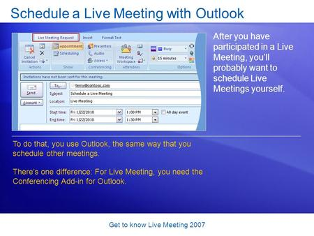 Get to know Live Meeting 2007 Schedule a Live Meeting with Outlook After you have participated in a Live Meeting, you'll probably want to schedule Live.