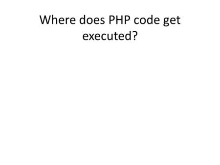 Where does PHP code get executed?. Where does JavaScript get executed?