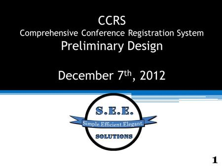 CCRS Comprehensive Conference Registration System Preliminary Design December 7 th, 2012 1.