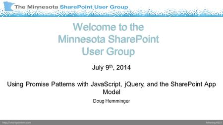 Meeting #115http://sharepointmn.com Welcome to the Minnesota SharePoint User Group July 9 th, 2014 Using Promise Patterns with JavaScript, jQuery, and.