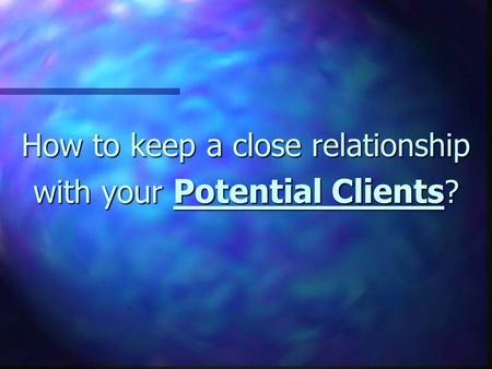 How to keep a close relationship with your Potential Clients ?
