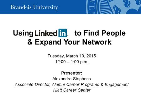 Using LinkedIn to Find People & Expand Your Network Tuesday, March 10, 2015 12:00 – 1:00 p.m. Presenter: Alexandra Stephens Associate Director, Alumni.