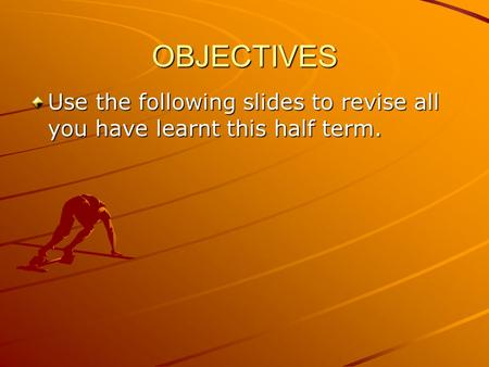 OBJECTIVES Use the following slides to revise all you have learnt this half term.