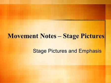 Movement Notes – Stage Pictures Stage Pictures and Emphasis.