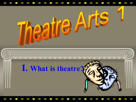 I. What is theatre? Theatre is fun costumes and make-up...