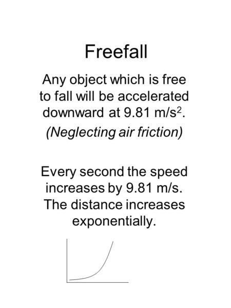 Freefall Any object which is free to fall will be accelerated downward at 9.81 m/s 2. (Neglecting air friction) Every second the speed increases by 9.81.