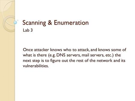 Scanning & Enumeration Lab 3 Once attacker knows who to attack, and knows some of what is there (e.g. DNS servers, mail servers, etc.) the next step is.