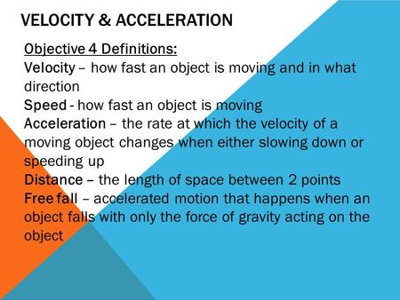 VELOCITY & ACCELERATION Objective 4 Definitions: Velocity – how fast an object is moving and in what direction Speed - how fast an object is moving Acceleration.