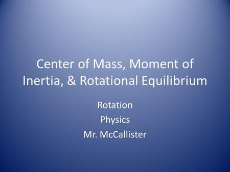 Center of Mass, Moment of Inertia, & Rotational Equilibrium Rotation Physics Mr. McCallister.