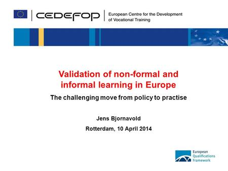 1 Validation of non-formal and informal learning in Europe The challenging move from policy to practise Jens Bjornavold Rotterdam, 10 April 2014.