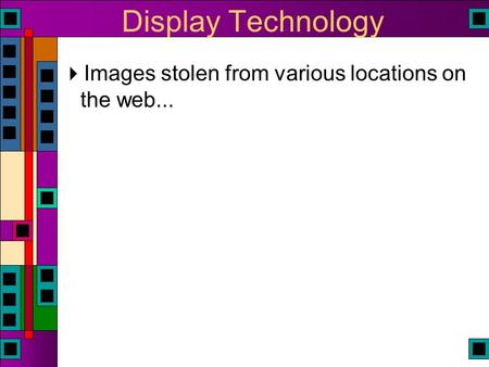 Display Technology  Images stolen from various locations on the web...