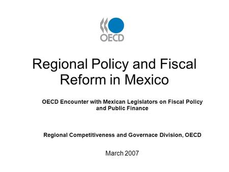 Regional Policy and Fiscal Reform in Mexico OECD Encounter with Mexican Legislators on Fiscal Policy and Public Finance Regional Competitiveness and Governace.