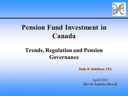 Pension Fund Investment in Canada Pension Fund Investment in Canada Trends, Regulation and Pension Governance April 2002 Rio de Janeiro, Brazil Rudy R.