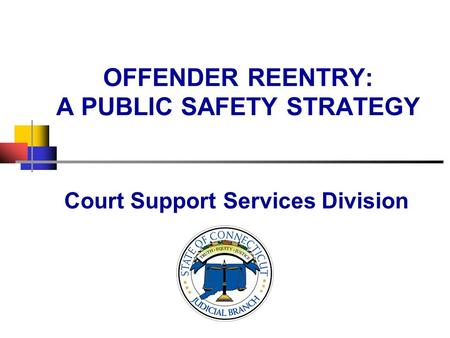 OFFENDER REENTRY: A PUBLIC SAFETY STRATEGY Court Support Services Division.