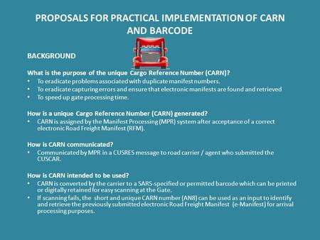 PROPOSALS FOR PRACTICAL IMPLEMENTATION OF CARN AND BARCODE BACKGROUND What is the purpose of the unique Cargo Reference Number (CARN)? To eradicate problems.
