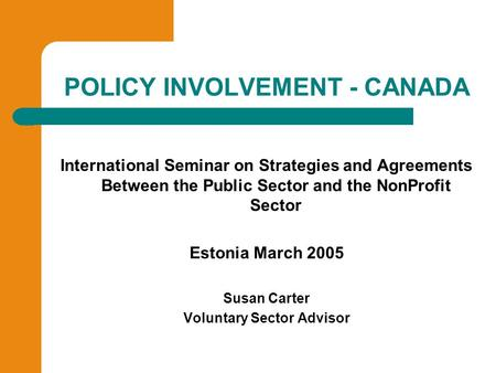 POLICY INVOLVEMENT - CANADA International Seminar on Strategies and Agreements Between the Public Sector and the NonProfit Sector Estonia March 2005 Susan.