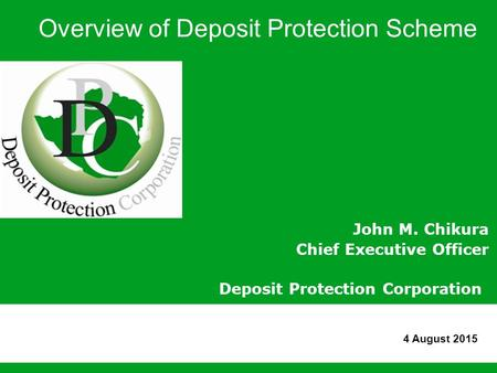 Overview of Deposit Protection Scheme John M. Chikura Chief Executive Officer Deposit Protection Corporation 4 August 2015.