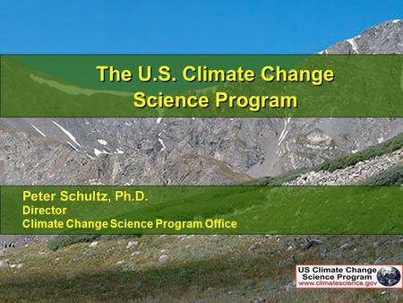 1 The U.S. Climate Change Science Program Peter Schultz, Ph.D. Director Climate Change Science Program Office Peter Schultz, Ph.D. Director Climate Change.