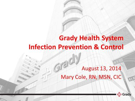 Grady Health System Infection Prevention & Control August 13, 2014 Mary Cole, RN, MSN, CIC.