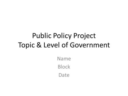 Public Policy Project Topic & Level of Government Name Block Date.