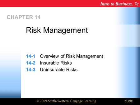 Intro to Business, 7e © 2009 South-Western, Cengage Learning SLIDE CHAPTER 14 14-1 14-1Overview of Risk Management 14-2 14-2Insurable Risks 14-3 14-3Uninsurable.