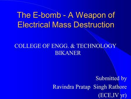 The E-bomb - A Weapon of Electrical Mass Destruction COLLEGE OF ENGG. & TECHNOLOGY BIKANER Submitted by Ravindra Pratap Singh Rathore (ECE,IV yr)