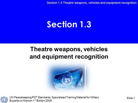 Section 1.3 Theatre weapons, vehicles and equipment recognition UN Peacekeeping PDT Standards, Specialized Training Material for Military Experts on Mission.
