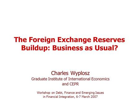 The Foreign Exchange Reserves Buildup: Business as Usual? Charles Wyplosz Graduate Institute of International Economics and CEPR Workshop on Debt, Finance.