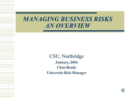 MANAGING BUSINESS RISKS AN OVERVIEW CSU, Northridge January, 2004 Chris Brady University Risk Manager.