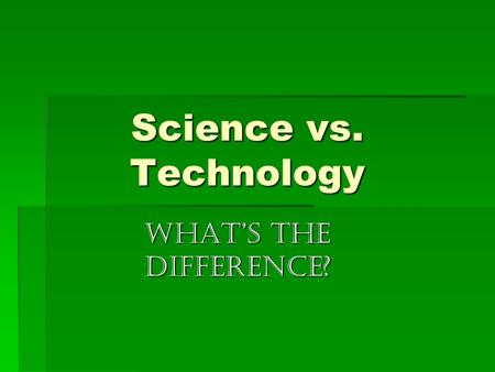 Science vs. Technology What's the difference?. Science  Knowledge about the natural world through observations and experimentation. The leaves are changing.