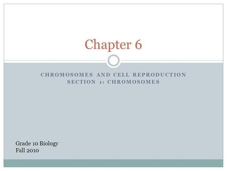 CHROMOSOMES AND CELL REPRODUCTION SECTION 1: CHROMOSOMES Chapter 6 Grade 10 Biology Fall 2010.