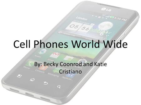 Cell Phones World Wide By: Becky Coonrod and Katie Cristiano.