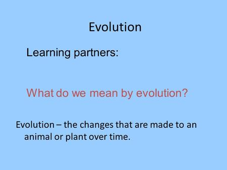 Evolution Learning partners: What do we mean by evolution? Evolution – the changes that are made to an animal or plant over time.
