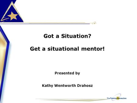 Got a Situation? Get a situational mentor! Presented by Kathy Wentworth Drahosz.
