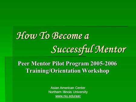 How To Become a Successful Mentor Peer Mentor Pilot Program 2005-2006 Training/Orientation Workshop Asian American Center Northern Illinois University.