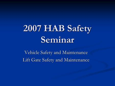 2007 HAB Safety Seminar Vehicle Safety and Maintenance Lift Gate Safety and Maintenance.