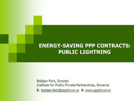 ENERGY-SAVING PPP CONTRACTS: PUBLIC LIGHTNING Boštjan Ferk, Director Institute for Public-Private Partnerships, Slovenia E: S: